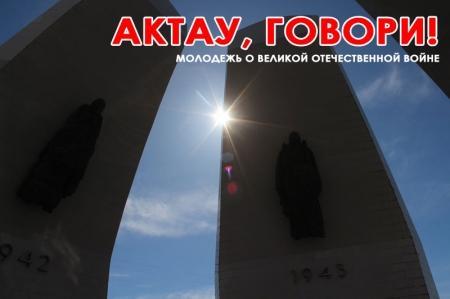 Актау, говори! Молодежь о Великой Отечественной войне